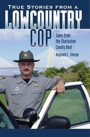True Stories from a Lowcountry Cop - Tales from the Charleston County Beat ebook by Reginald E. Sharpe