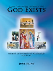 "I Have Come to Tell the World that God Exists - The Best of ""The Spirit of Medjugorje"" Volume III ebook by June Klins"