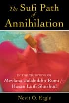 The Sufi Path of Annihilation - In the Tradition of Mevlana Jalaluddin Rumi and Hasan Lutfi Shushud ebook by Nevit O. Ergin