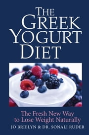 The Greek Yogurt Diet - The Fresh New Way to Lose Weight Naturally ebook by Jo Brielyn,Dr. Sonali Ruder