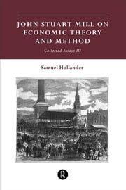 John Stuart Mill on Economic Theory and Method - Collected Essays III ebook by Samuel Hollander