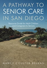 A Pathway to Senior Care in San Diego - Resource Guide for Adult Children and Caregivers to Seniors ebook by Nancy Coulter Beland