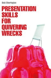 Presentation Skills for Quivering Wrecks - A brilliant practical guidebook for any businessperson ebook by Bob Etherington
