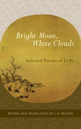 Bright Moon, White Clouds: Selected Poems of Li Po ebook by Li Po,J. P. Seaton