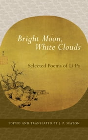 Bright Moon, White Clouds: Selected Poems of Li Po ebook by Li Po,J. P. Seaton,J. P. Seaton,J. P. Seaton