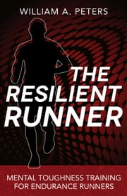 The Resilient Runner: Mental Toughness Training for Distance Running ebook by William A. Peters