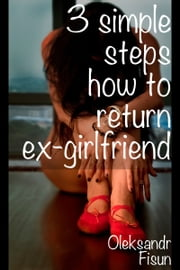 3 Simple Steps How To Return ex-Girlfriend ebook by Oleksandr Fisun