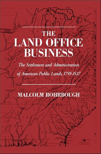 The Land Office Business: The Settlement and Administration of American Public Lands, 1789-1837 ebook by Malcolm J. Rohrbough