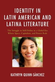 Identity in Latin American and Latina Literature - The Struggle to Self-Define In a Global Era Where Space, Capitalism, and Power Rule ebook by Kathryn Quinn-Sánchez