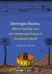 Domingos Álvares, African Healing, and the Intellectual History of the Atlantic World ebook by James H. Sweet