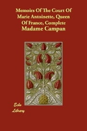 Memoirs Of The Court Of Marie Antoinette, Queen Of France, Complete ebook by Madame Campan