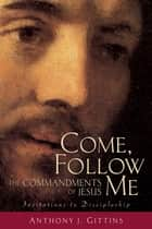 Come, Follow Me - The Commandments of Jesus ebook by Anthony J. Gittins