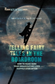 Telling Fairy Tales in the Boardroom - How to Make Sure Your Organization Lives Happily Ever After ebook by Manfred F.R. Kets de Vries