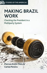 Making Brazil Work - Checking the President in a Multiparty System ebook by M. Melo,C. Pereira
