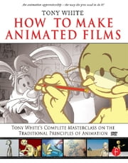 How to Make Animated Films - Tony White's Masterclass Course on the Traditional Principles of Animation ebook by Tony White,Kathryn Spencer
