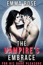 For His Dark Pleasure - The Vampire's Embrace, Book 2 ebook by Emma Rose