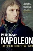 Napoleon - The Path to Power 1769 - 1799 ebook by Philip Dwyer
