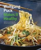 Wolfgang Puck Makes It Healthy - Light, Delicious Recipes and Easy Exercises for a Better Life ebook by Wolfgang Puck, Chad Waterbury, Norman Kolpas,...