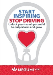 Start Inspiring Stop Driving - Unlock your team's potential to outperform and grow ebook by Megumi Miki