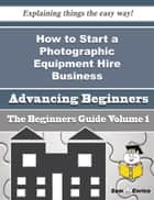 How to Start a Photographic Equipment Hire Business (Beginners Guide) ebook by Miyoko Pappas