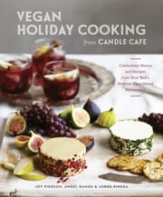 Vegan Holiday Cooking from Candle Cafe - Celebratory Menus and Recipes from New York's Premier Plant-Based Restaurants ebook by Joy Pierson,Angel Ramos,Jorge Pineda