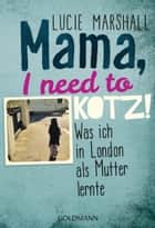 Mama, I need to kotz! - Was ich in London als Mutter lernte ebook by Lucie Marshall