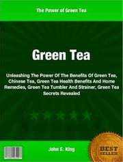 Green Tea - Unleashing The Power Of The Benefits Of Green Tea, Chinese Tea, Green Tea Health Benefits And Home Remedies, Green Tea Tumbler And Strainer, Green Tea Secrets Revealed ebook by John King