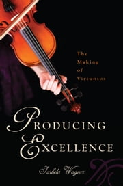 Producing Excellence - The Making of Virtuosos ebook by Izabela Wagner