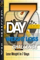 7-Day Weight Loss Challenge: Lose Weight In 7 Days ebook by Challenge Self