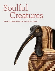 Soulful Creatures - Animal Mummies in Ancient Egypt ebook by Edward Bleiberg,Yekaterina Barbash,Lisa Bruno