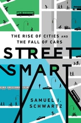 Street Smart - The Rise of Cities and the Fall of Cars ebook by Samuel I. Schwartz