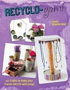 Recyclo-gami - 40 Crafts to Make your Friends GREEN with Envy! ebook by Laurie Goldrich Wolf