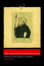 The Makings of Indonesian Islam - Orientalism and the Narration of a Sufi Past ebook by Michael Laffan