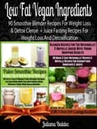 Low Fat Vegan Ingredients - 90 Smoothie Blender Recipes For Weight Loss & Detox Clense + Juice Fasting Recipes For Weight Loss And Detoxification (also includes Herbal Remedies + Gluten Free Smoothies & Dairy Free Smoothies & Paleo Smoothies For Sugar Crav ebook by Juliana Baldec