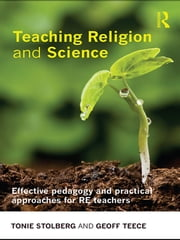 Teaching Religion and Science - Effective Pedagogy and Practical Approaches for RE Teachers ebook by Tonie Stolberg,Geoff Teece