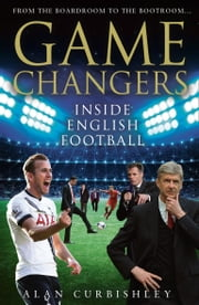 Game Changers: Inside English Football: From the Boardroom to the Bootroom ebook by Alan Curbishley
