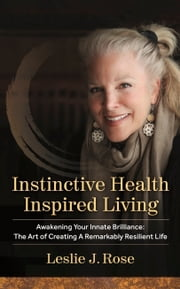 Instinctive Health Inspired Living: Awakening Your Innate Brilliance: The Art of Creating a Remarkably Resilient Life ebook by Leslie J. Rose