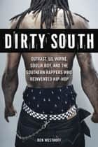 Dirty South - OutKast, Lil Wayne, Soulja Boy, and the Southern Rappers Who Reinvented Hip-Hop ebook by Ben Westhoff
