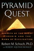 Pyramid Quest - Secrets of the Great Pyramid and the Dawn of Civilization ebook by Robert M. Schoch, Robert Aquinas McNally