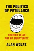 The Politics of Petulance - America in an Age of Immaturity ebook by Alan Wolfe