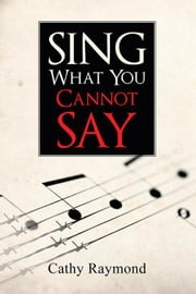 Sing What You Cannot Say ebook by Cathy Raymond