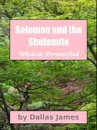 Solomon and the Shulamite: Wisdom Personified ebook by Dallas James