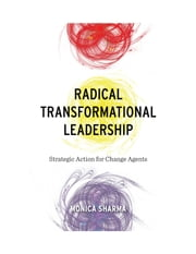 Radical Transformational Leadership - Strategic Action for Change Agents ebook by Monica Sharma