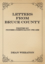 Letters from Bruce County - Written by Pioneer Joseph Bacon 1795-1882 ebook by Dean Wheaton
