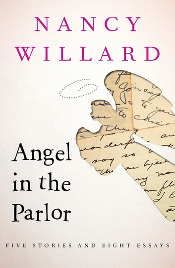 Angel in the Parlor - Five Stories and Eight Essays ebook by Nancy Willard