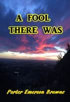 A Fool There Was ebook by Porter Emerson Browne
