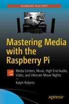 Mastering Media with the Raspberry Pi - Media Centers, Music, High End Audio, Video, and Ultimate Movie Nights ebook by Ralph Roberts