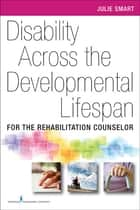 Disability Across the Developmental Life Span ebook by Julie Smart, PhD