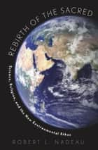 Rebirth of the Sacred - Science, Religion, and the New Environmental Ethos ebook by Robert Nadeau