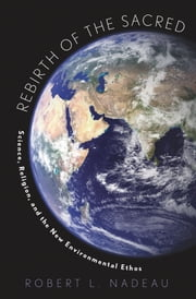 Rebirth of the Sacred: Science, Religion, and the New Environmental Ethos ebook by Robert Nadeau